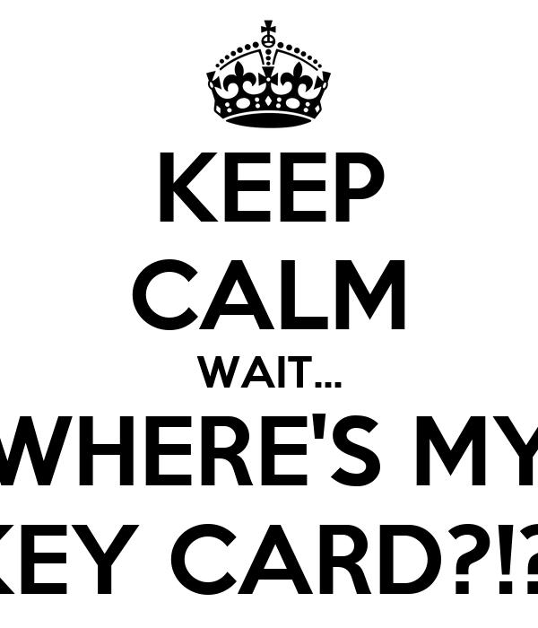 KEEP CALM WAIT... WHERE'S MY KEY CARD?!?!
