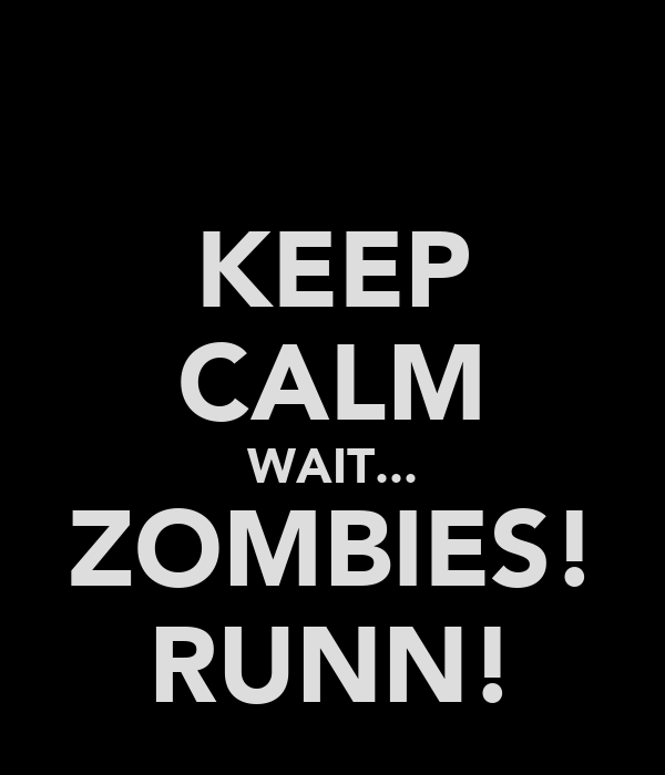 KEEP CALM WAIT... ZOMBIES! RUNN!