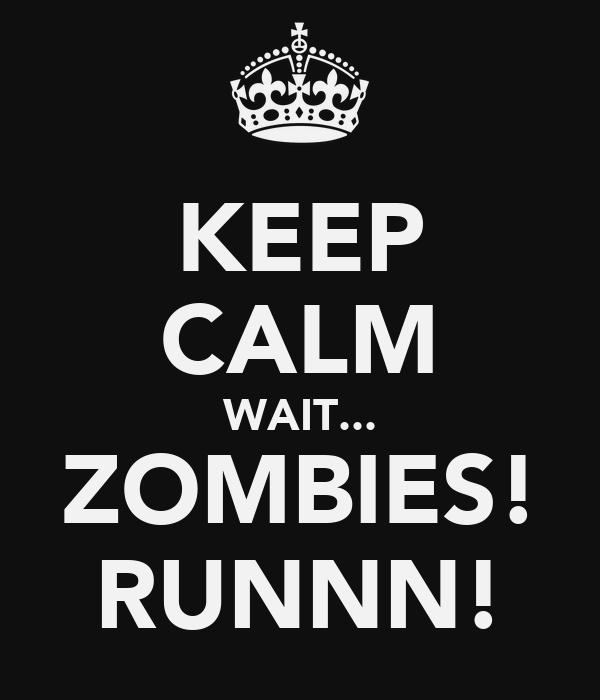 KEEP CALM WAIT... ZOMBIES! RUNNN!