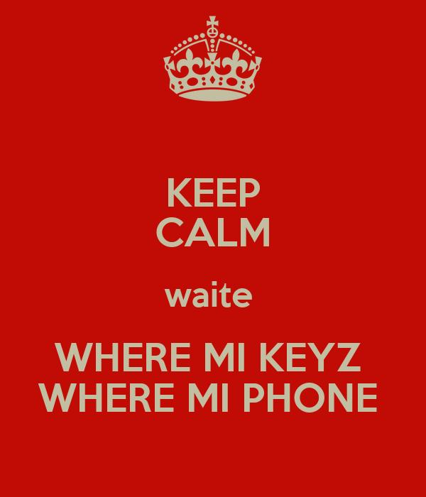KEEP CALM waite  WHERE MI KEYZ  WHERE MI PHONE