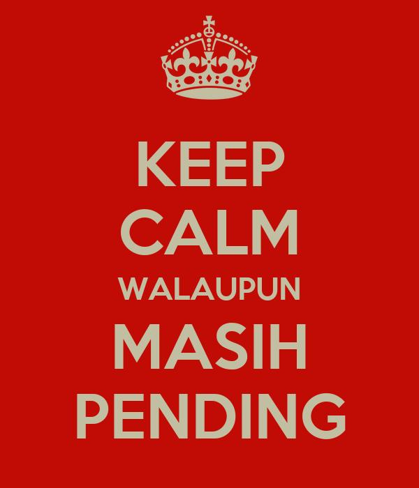 KEEP CALM WALAUPUN MASIH PENDING