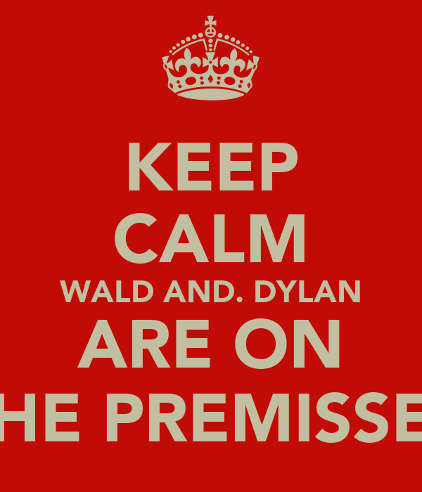 KEEP CALM WALD AND. DYLAN ARE ON THE PREMISSES