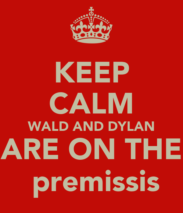 KEEP CALM WALD AND DYLAN ARE ON THE  premissis