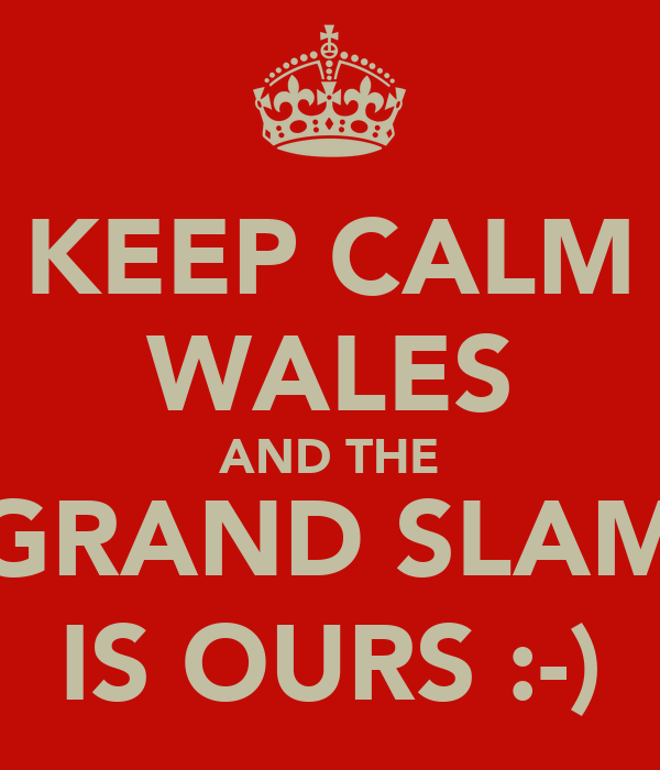 KEEP CALM WALES AND THE GRAND SLAM IS OURS :-)
