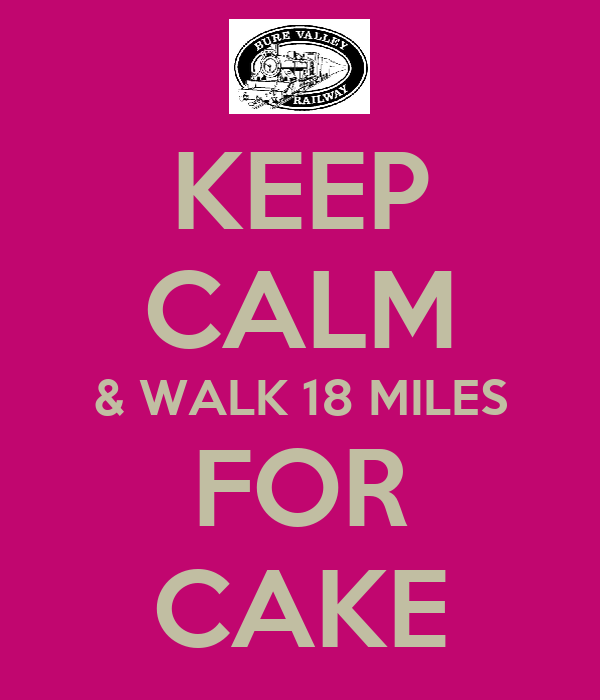 KEEP CALM & WALK 18 MILES FOR CAKE