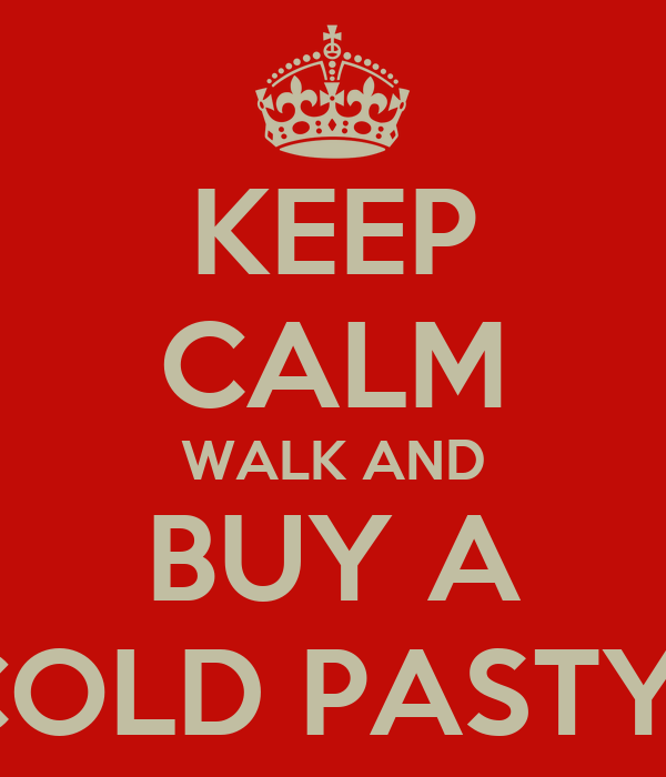 KEEP CALM WALK AND  BUY A  COLD PASTY!!
