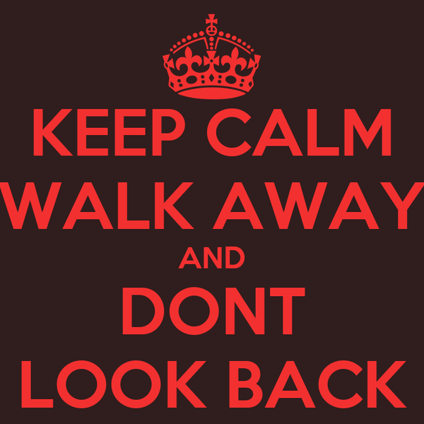 KEEP CALM WALK AWAY AND DONT LOOK BACK
