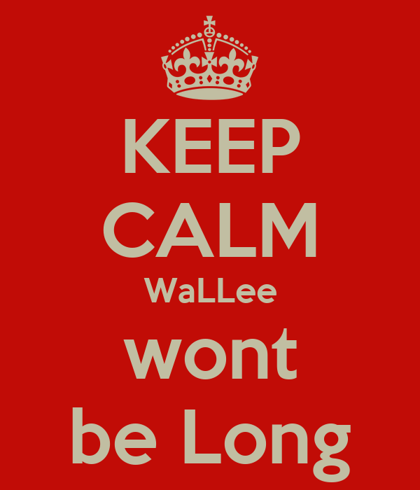 KEEP CALM WaLLee wont be Long