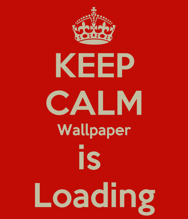 KEEP CALM Wallpaper is  Loading