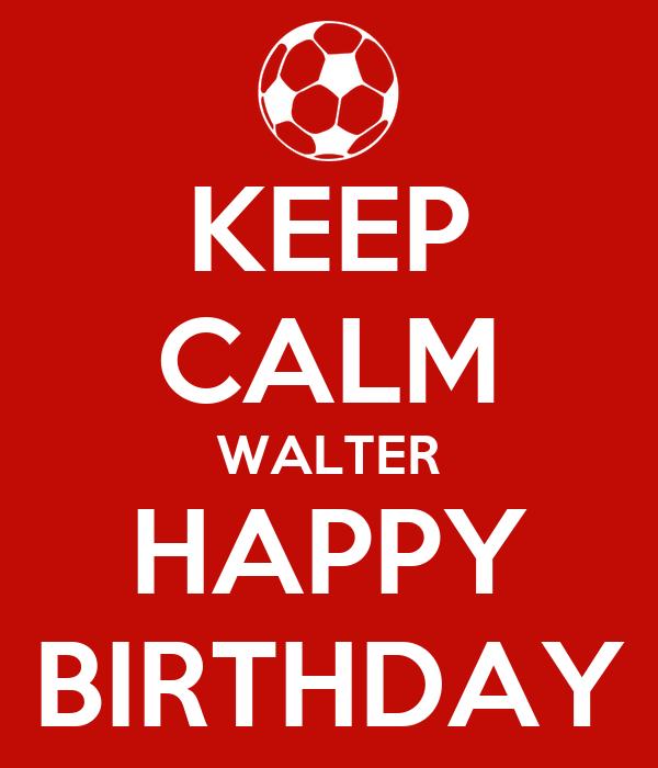 KEEP CALM WALTER HAPPY BIRTHDAY