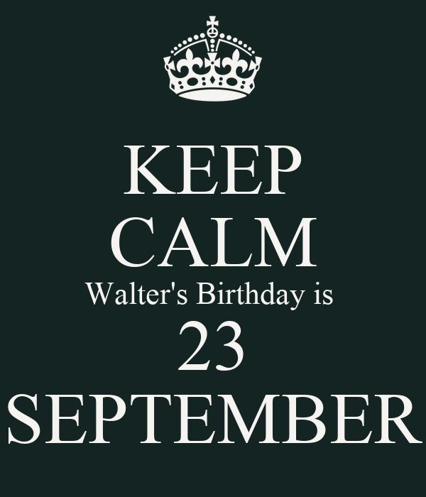 KEEP CALM Walter's Birthday is  23 SEPTEMBER