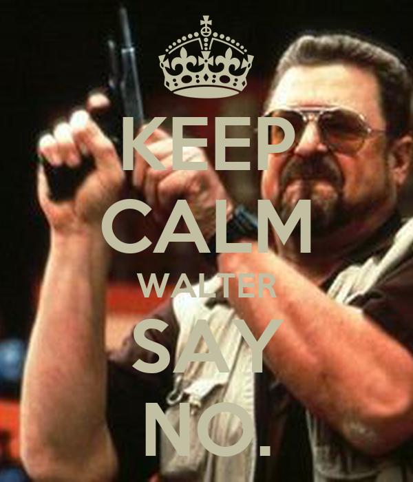 KEEP CALM WALTER SAY NO.