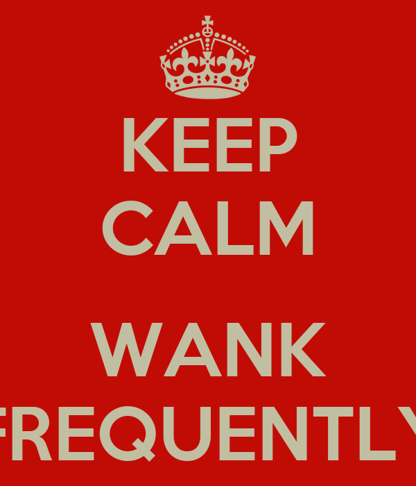 KEEP CALM  WANK FREQUENTLY