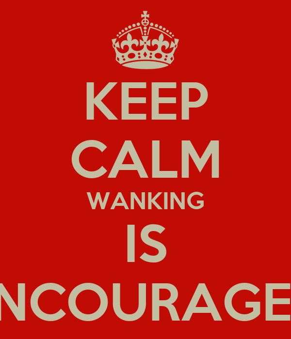 KEEP CALM WANKING IS ENCOURAGED