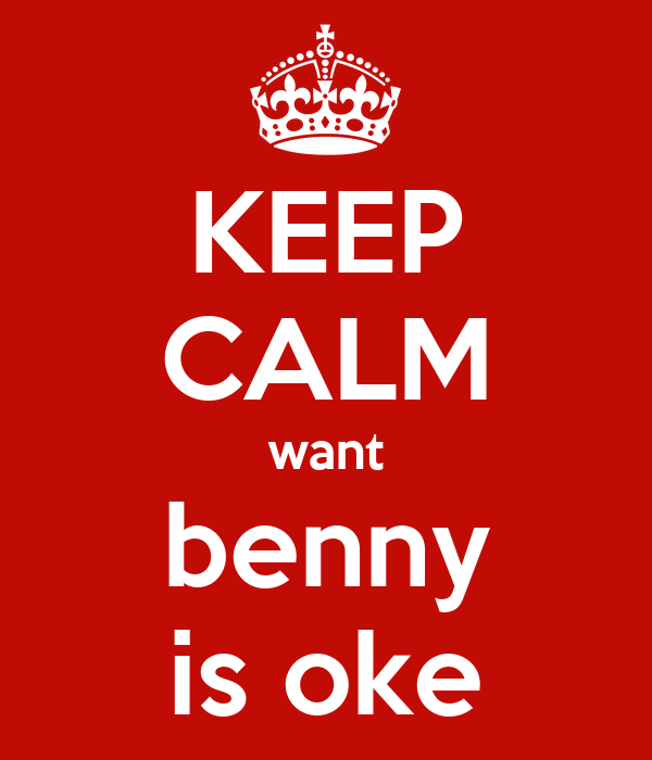 KEEP CALM want benny is oke