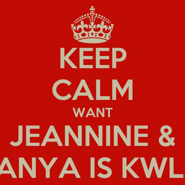 KEEP CALM WANT JEANNINE & ANYA IS KWL!