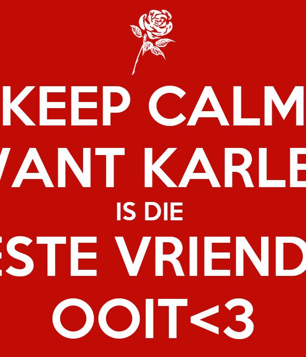 KEEP CALM WANT KARLEE IS DIE  BESTE VRIENDIN OOIT<3