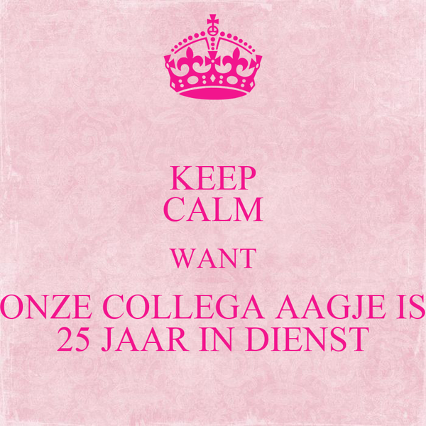 KEEP CALM WANT ONZE COLLEGA AAGJE IS 25 JAAR IN DIENST