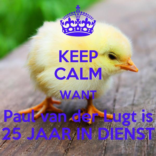 KEEP CALM WANT Paul van der Lugt is 25 JAAR IN DIENST