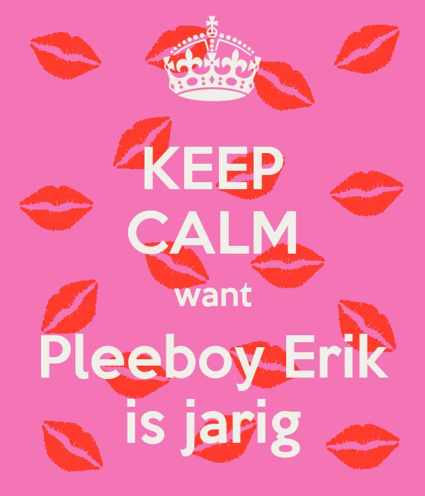 KEEP CALM want Pleeboy Erik is jarig