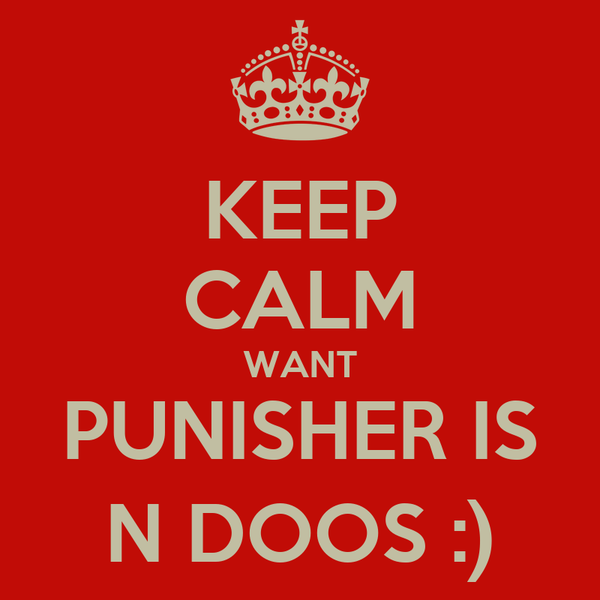 KEEP CALM WANT PUNISHER IS N DOOS :)