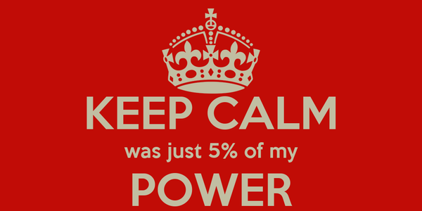 KEEP CALM was just 5% of my POWER