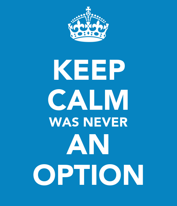 KEEP CALM WAS NEVER AN OPTION