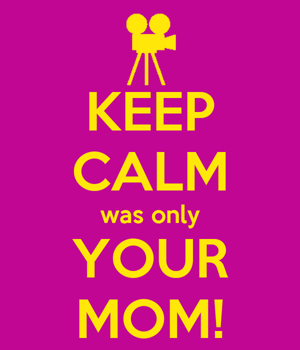 KEEP CALM was only YOUR MOM!