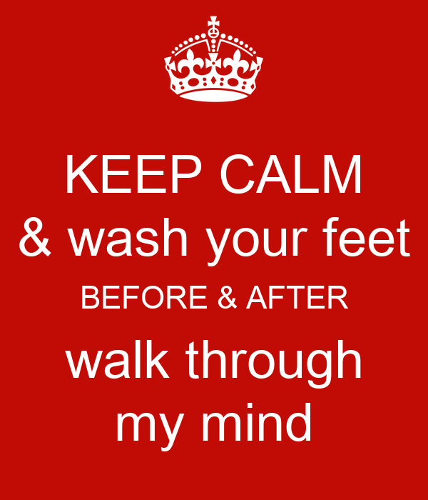 KEEP CALM  & wash your feet  BEFORE & AFTER walk through my mind