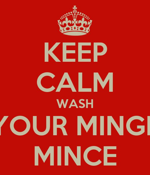 KEEP CALM WASH YOUR MINGE MINCE
