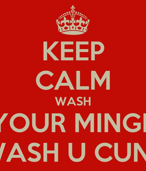 KEEP CALM WASH YOUR MINGE WASH U CUNT