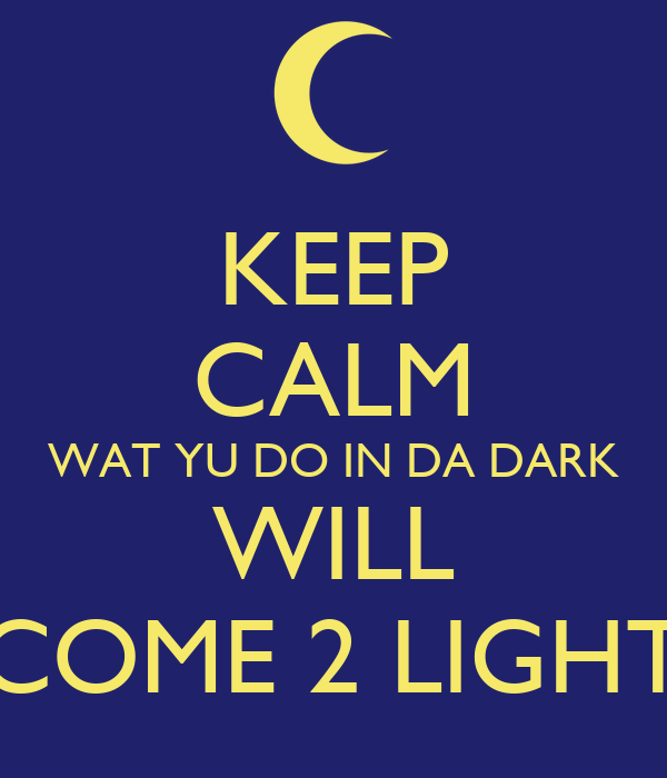KEEP CALM WAT YU DO IN DA DARK WILL COME 2 LIGHT