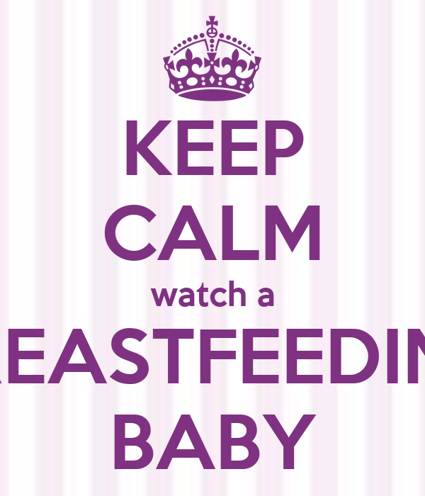 KEEP CALM watch a BREASTFEEDING BABY