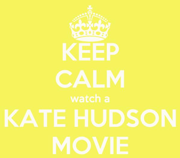 KEEP CALM watch a KATE HUDSON MOVIE