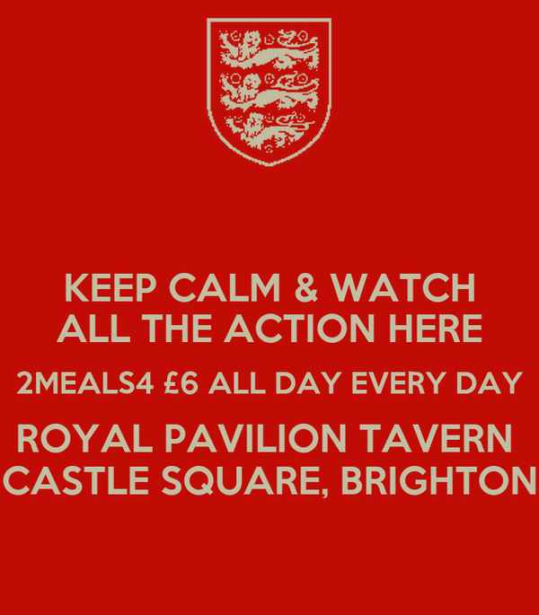 KEEP CALM & WATCH ALL THE ACTION HERE 2MEALS4 £6 ALL DAY EVERY DAY ROYAL PAVILION TAVERN  CASTLE SQUARE, BRIGHTON