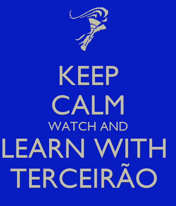 KEEP CALM WATCH AND LEARN WITH  TERCEIRÃO