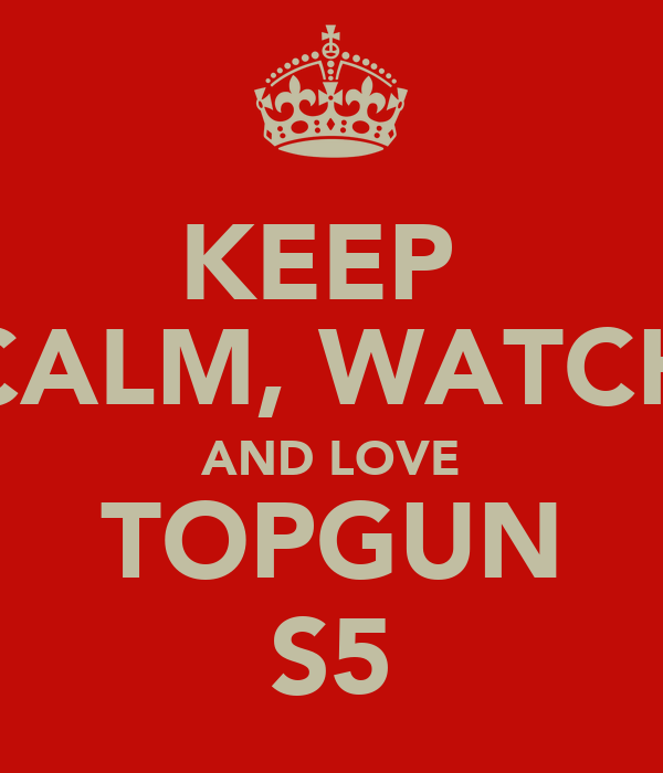 KEEP  CALM, WATCH AND LOVE TOPGUN S5