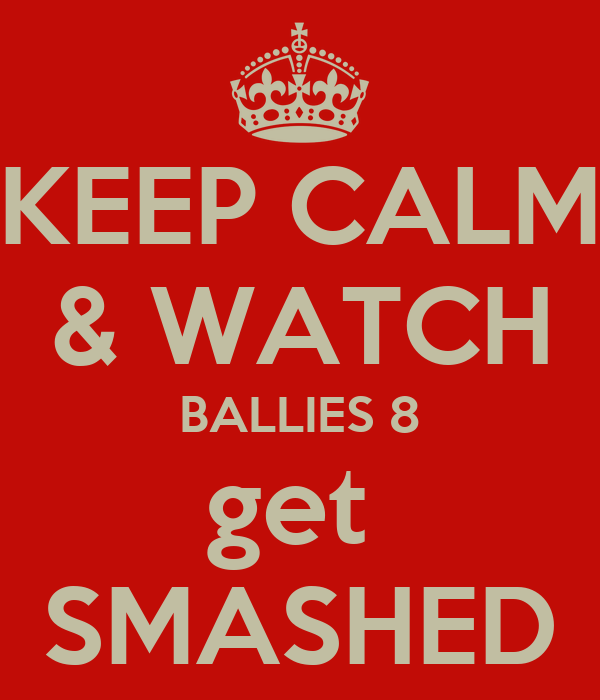 KEEP CALM & WATCH BALLIES 8 get  SMASHED