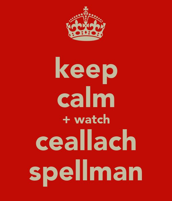 keep calm + watch ceallach spellman