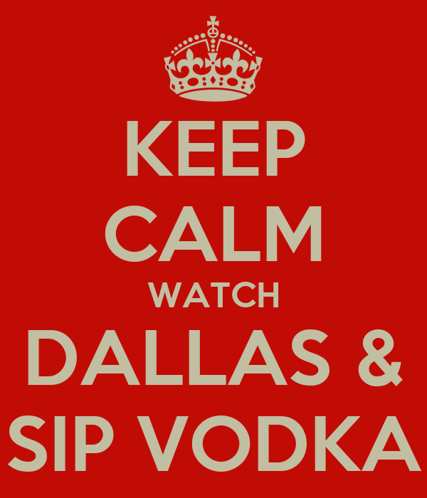 KEEP CALM WATCH DALLAS & SIP VODKA