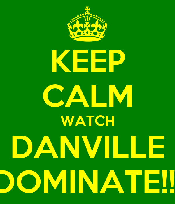 KEEP CALM WATCH DANVILLE DOMINATE!!!