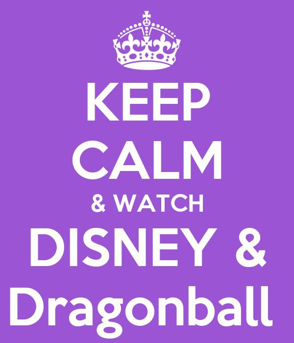 KEEP CALM & WATCH DISNEY & Dragonball