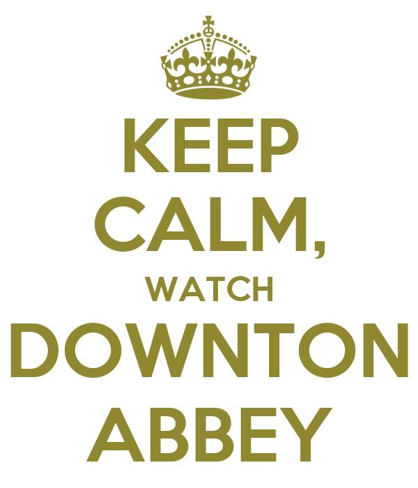 KEEP CALM, WATCH DOWNTON ABBEY