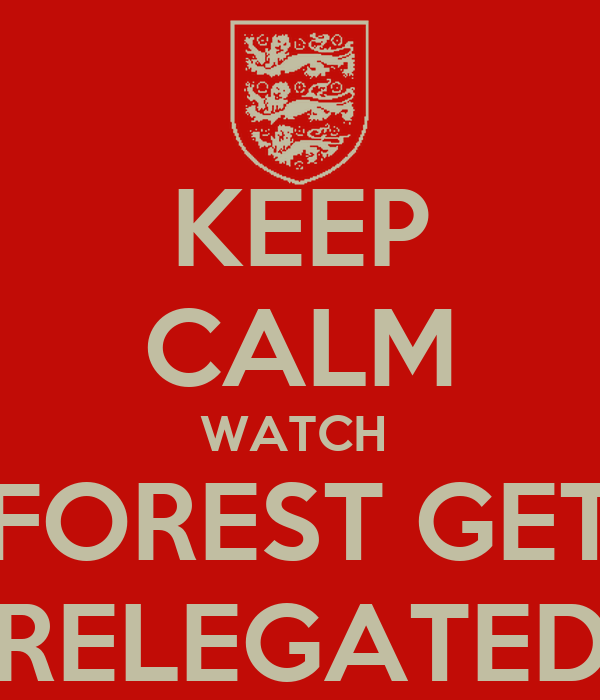 KEEP CALM WATCH  FOREST GET RELEGATED
