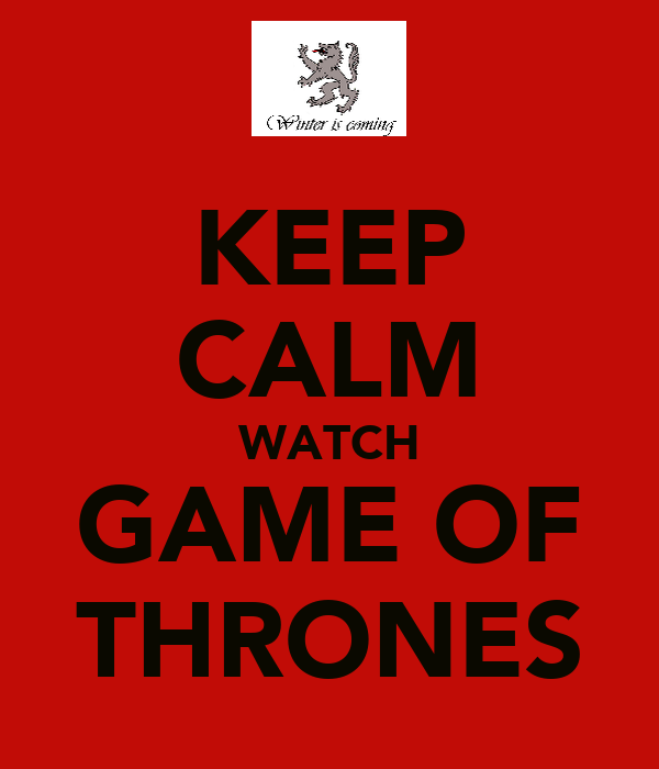 KEEP CALM WATCH GAME OF THRONES