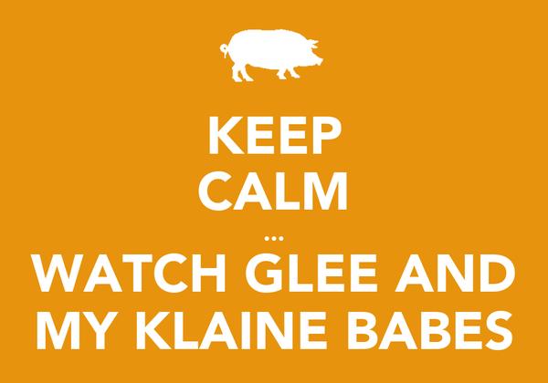 KEEP CALM ... WATCH GLEE AND MY KLAINE BABES
