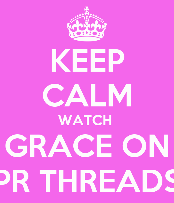KEEP CALM WATCH  GRACE ON PR THREADS