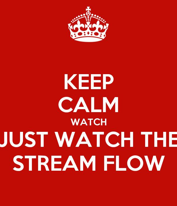 KEEP CALM WATCH JUST WATCH THE STREAM FLOW
