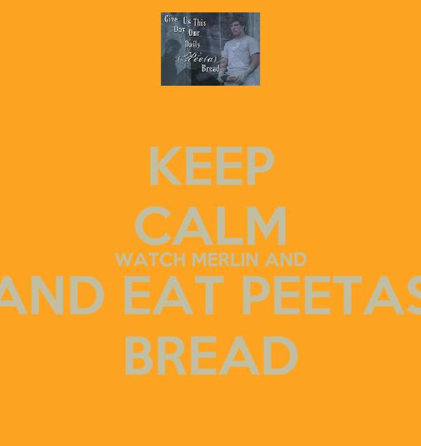 KEEP CALM WATCH MERLIN AND AND EAT PEETAS BREAD
