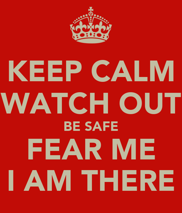 KEEP CALM WATCH OUT BE SAFE FEAR ME I AM THERE